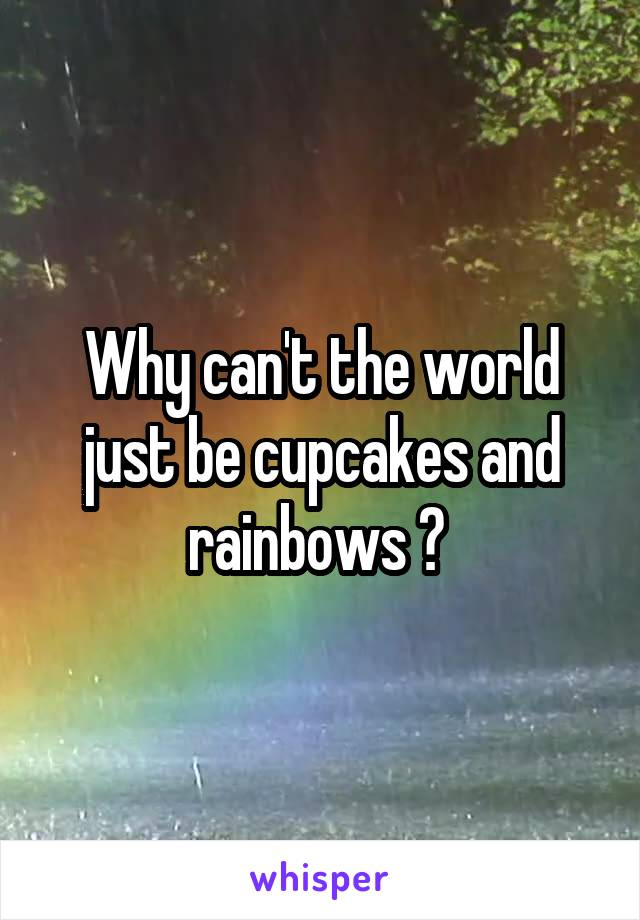 Why can't the world just be cupcakes and rainbows ?