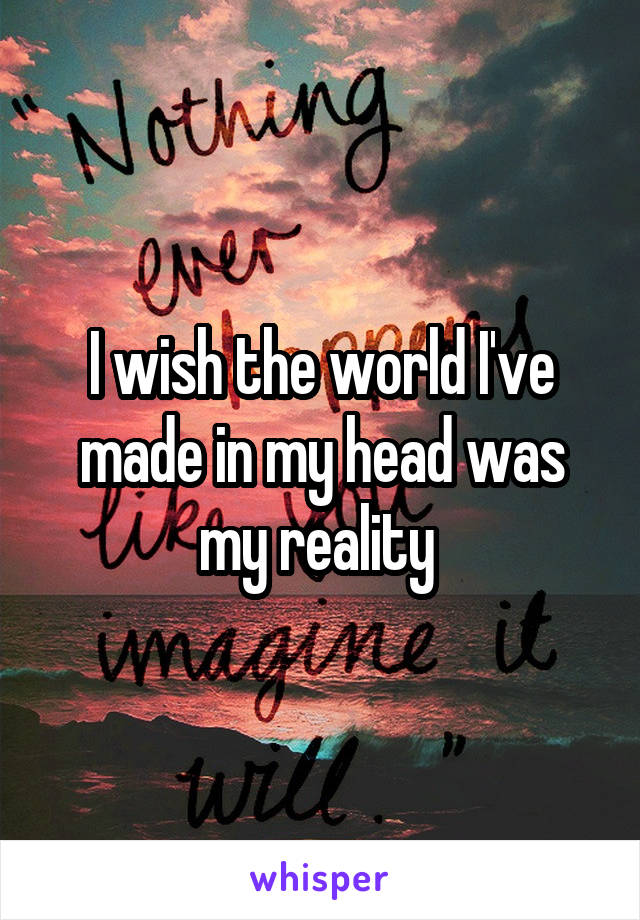 I wish the world I've made in my head was my reality