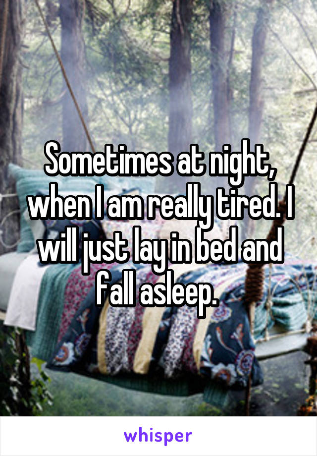 Sometimes at night, when I am really tired. I will just lay in bed and fall asleep.