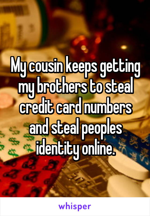 My cousin keeps getting my brothers to steal credit card numbers and steal peoples identity online.