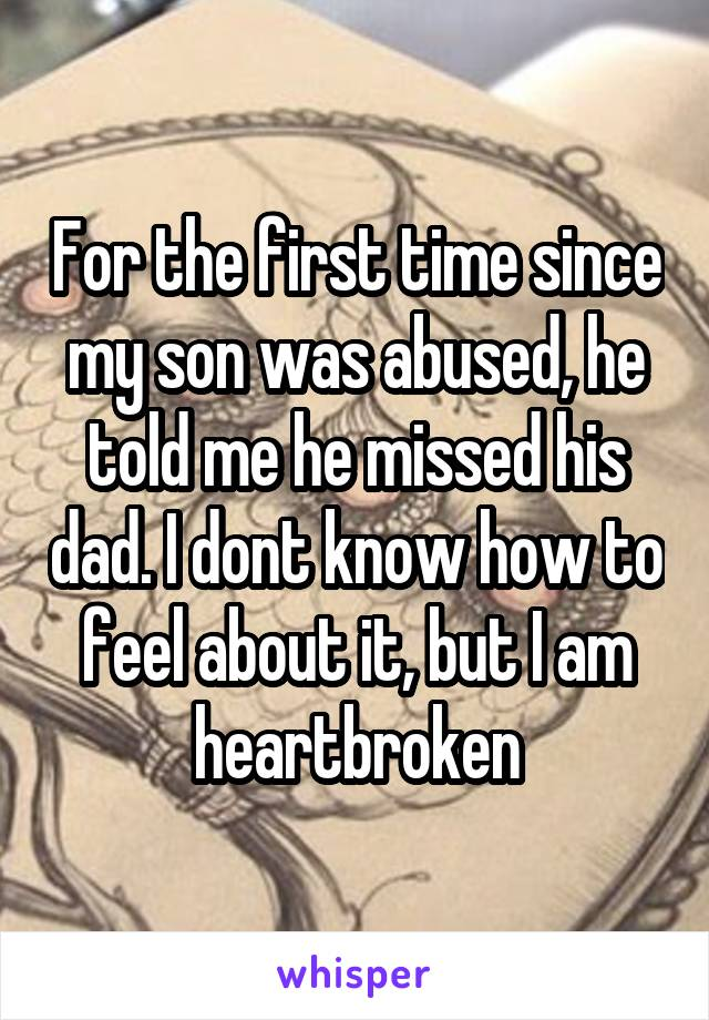 For the first time since my son was abused, he told me he missed his dad. I dont know how to feel about it, but I am heartbroken