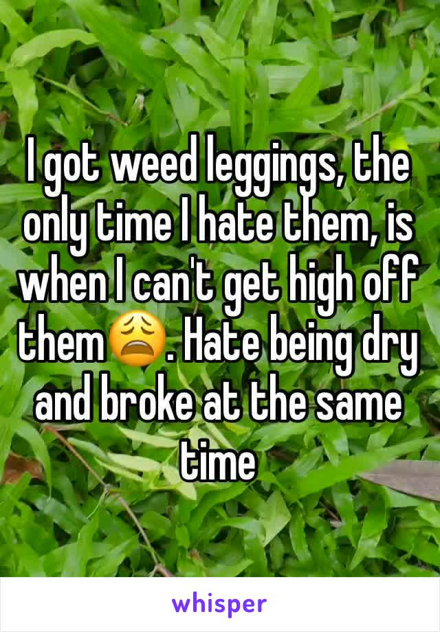 I got weed leggings, the only time I hate them, is when I can't get high off them😩. Hate being dry and broke at the same time