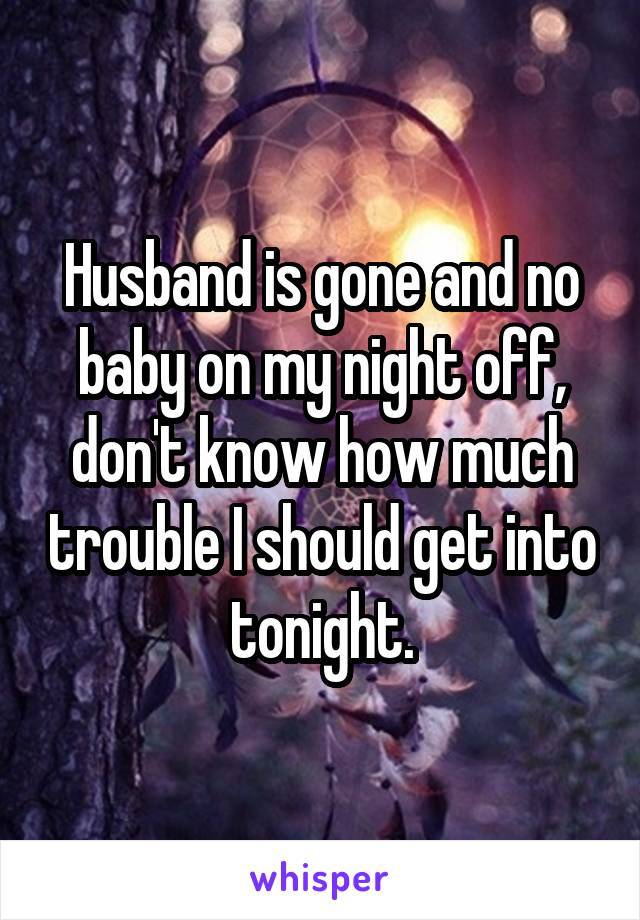 Husband is gone and no baby on my night off, don't know how much trouble I should get into tonight.