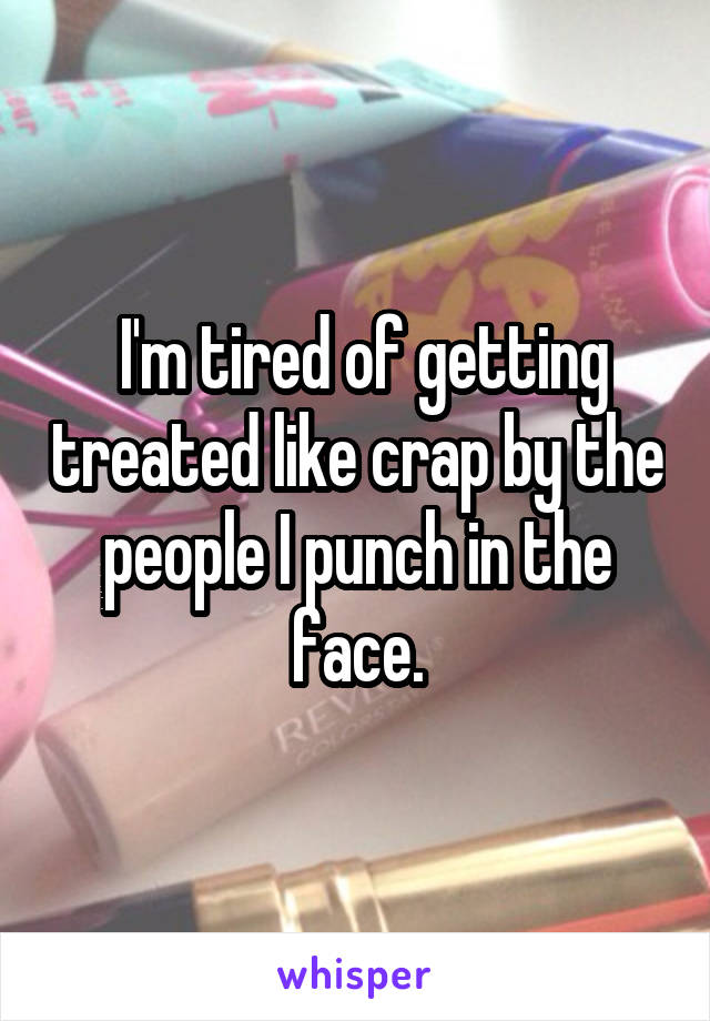 I'm tired of getting treated like crap by the people I punch in the face.