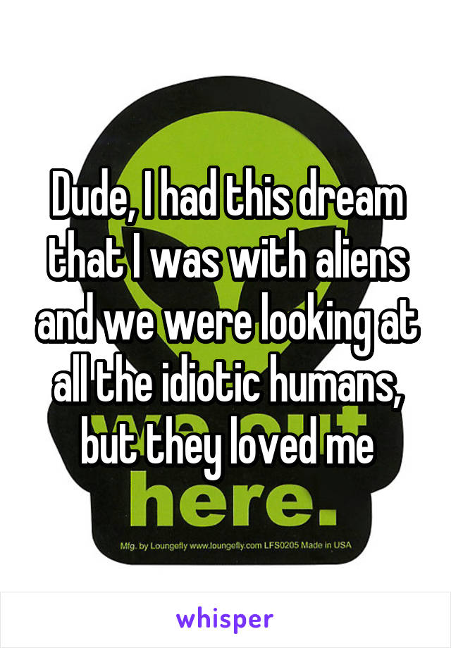 Dude, I had this dream that I was with aliens and we were looking at all the idiotic humans, but they loved me