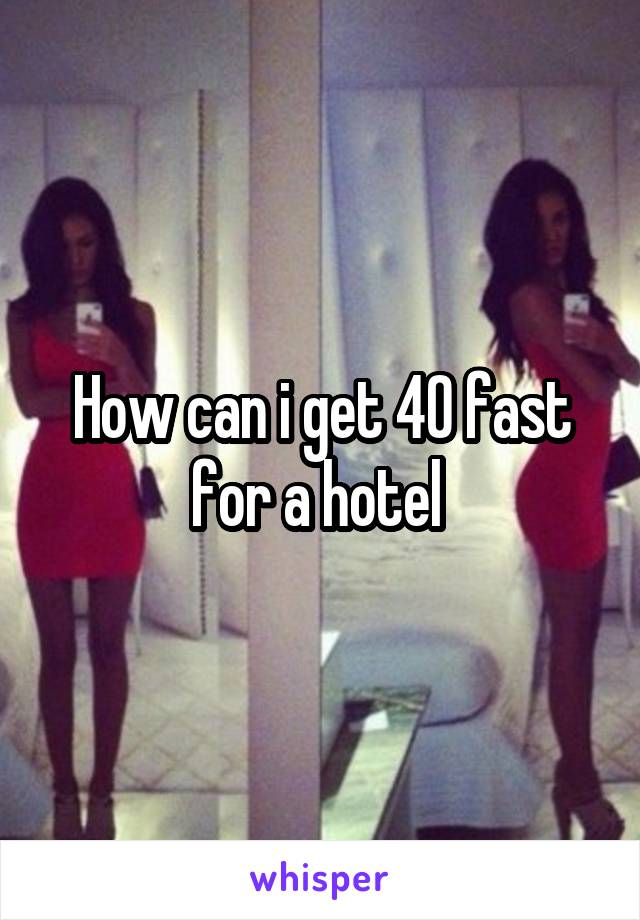 How can i get 40 fast for a hotel