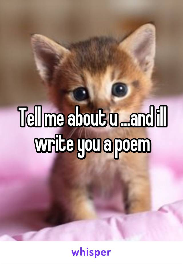 Tell me about u ...and ill write you a poem