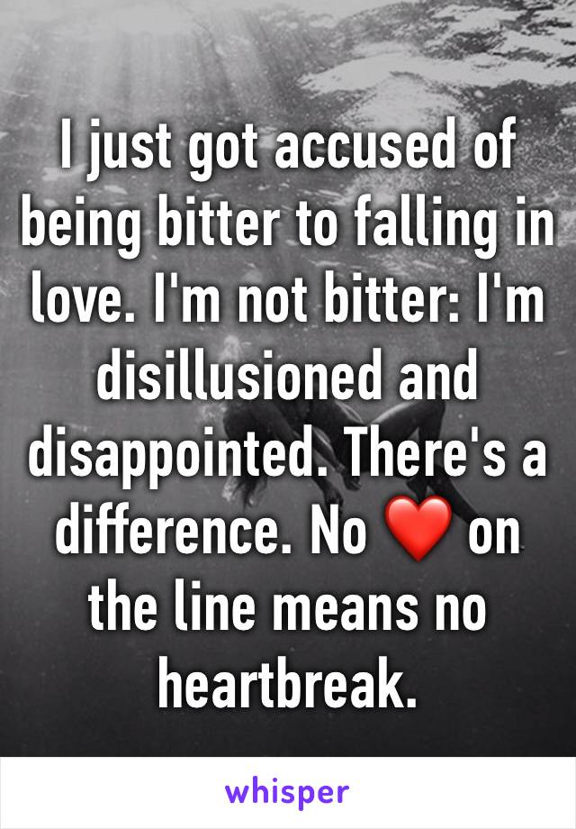 I just got accused of being bitter to falling in love. I'm not bitter: I'm disillusioned and disappointed. There's a difference. No ❤️ on the line means no heartbreak.