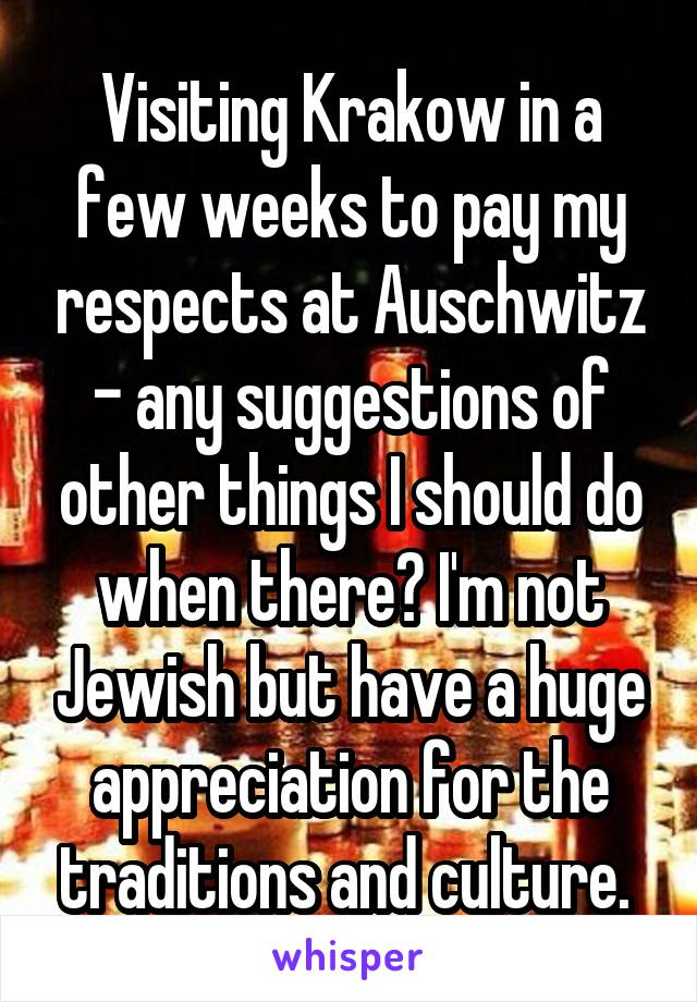 Visiting Krakow in a few weeks to pay my respects at Auschwitz - any suggestions of other things I should do when there? I'm not Jewish but have a huge appreciation for the traditions and culture.