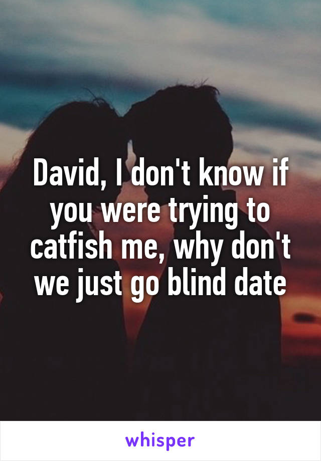 David, I don't know if you were trying to catfish me, why don't we just go blind date