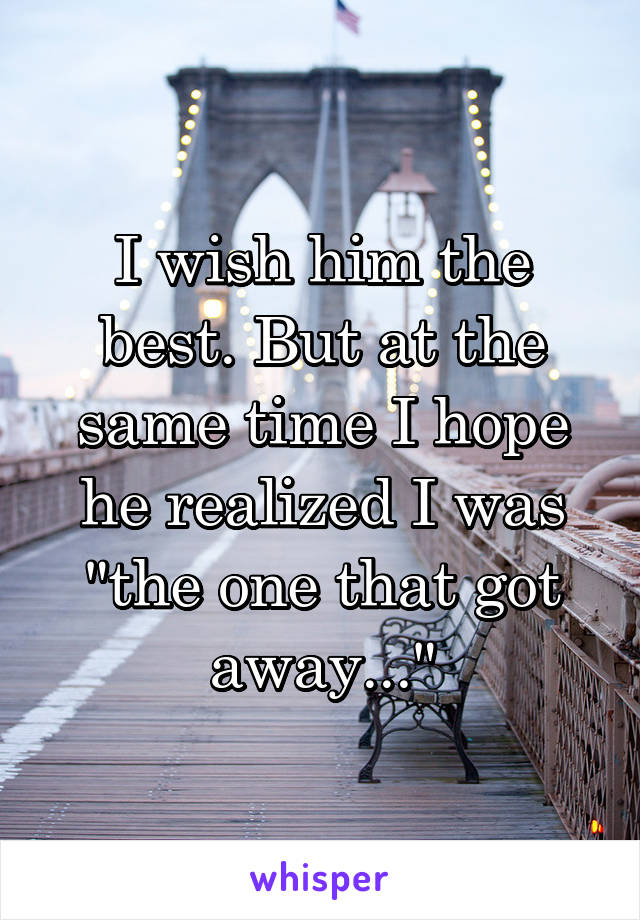 """I wish him the best. But at the same time I hope he realized I was """"the one that got away..."""""""