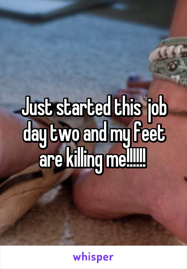 Just started this  job day two and my feet are killing me!!!!!!