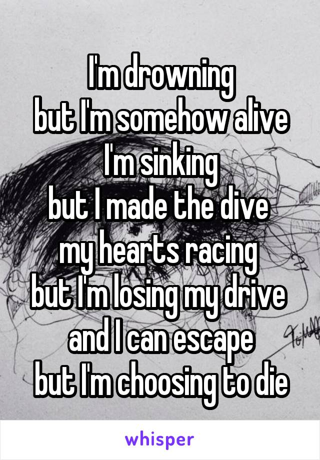 I'm drowning but I'm somehow alive I'm sinking but I made the dive  my hearts racing  but I'm losing my drive  and I can escape but I'm choosing to die