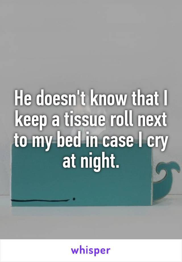 He doesn't know that I keep a tissue roll next to my bed in case I cry at night.