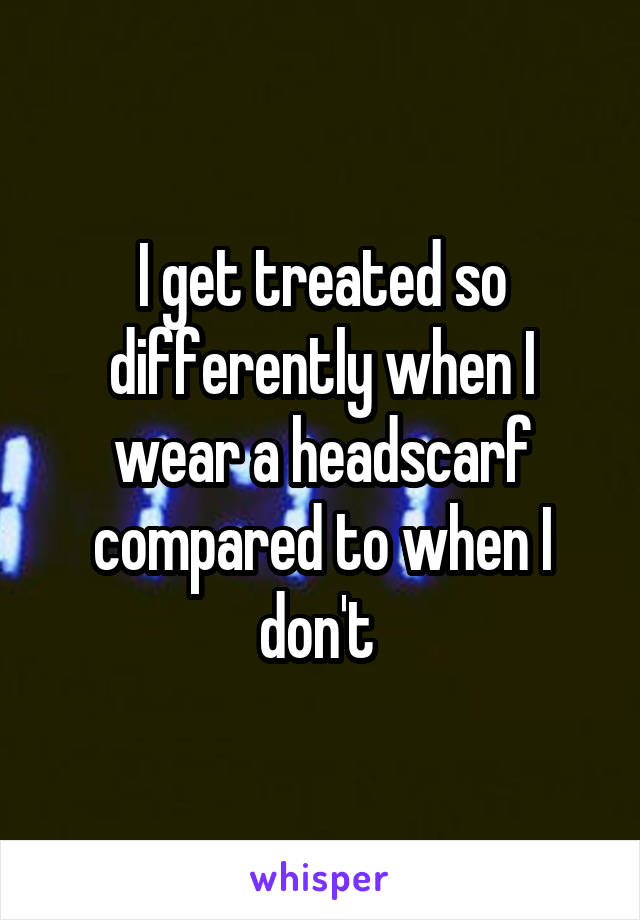 I get treated so differently when I wear a headscarf compared to when I don't