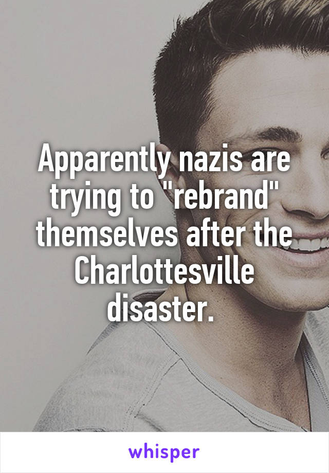 "Apparently nazis are trying to ""rebrand"" themselves after the Charlottesville disaster."