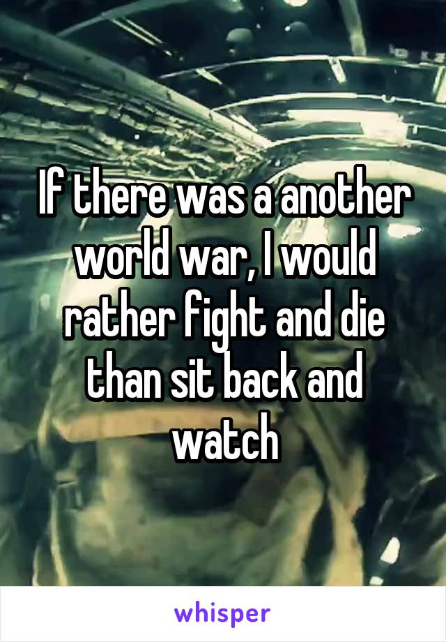 If there was a another world war, I would rather fight and die than sit back and watch