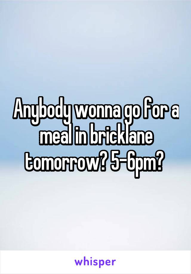 Anybody wonna go for a meal in bricklane tomorrow? 5-6pm?