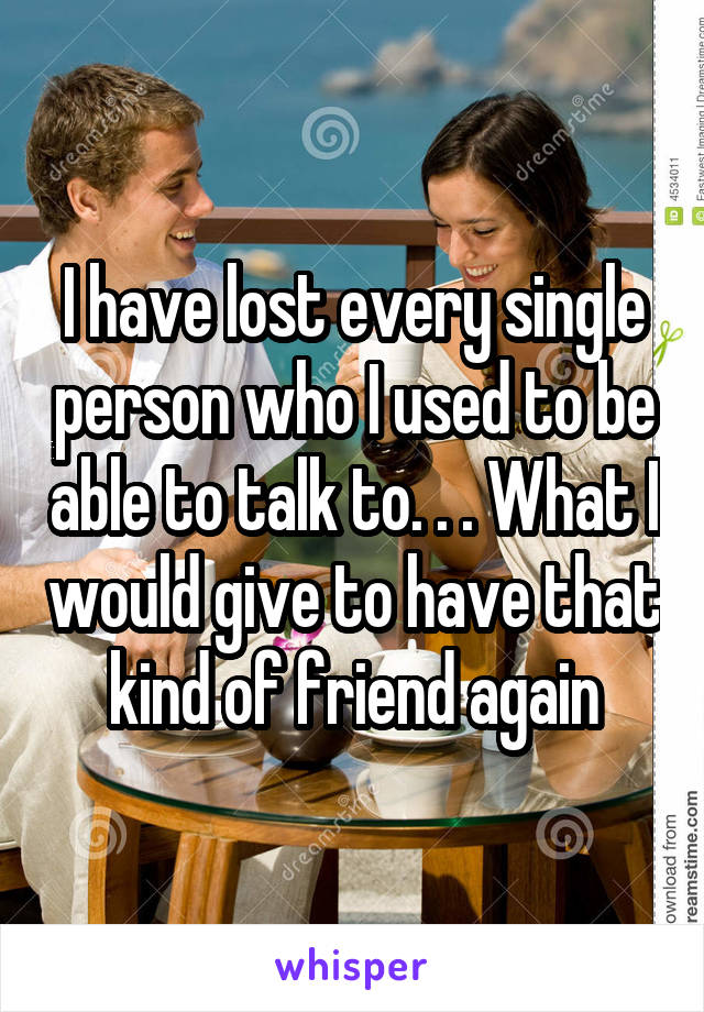I have lost every single person who I used to be able to talk to. . . What I would give to have that kind of friend again