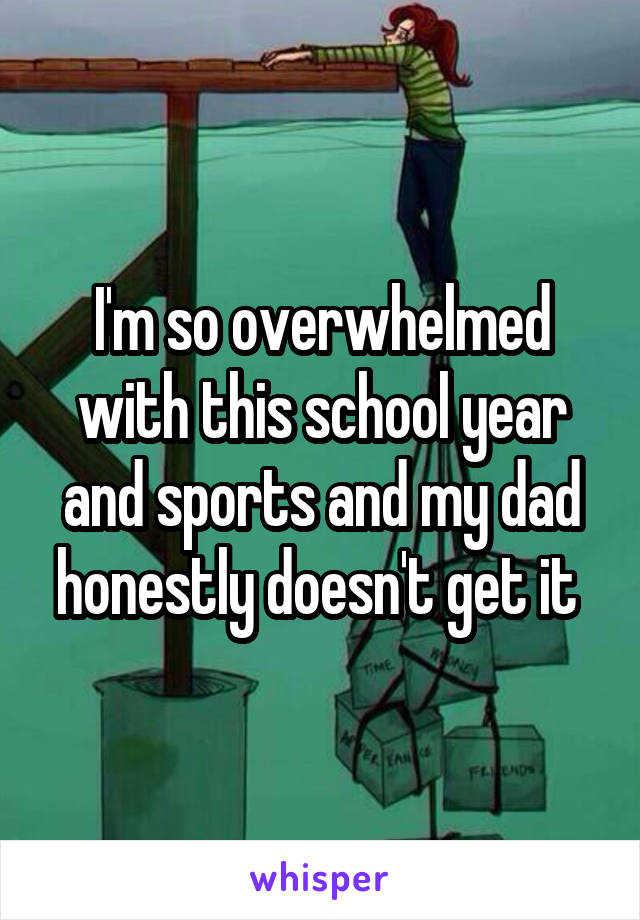 I'm so overwhelmed with this school year and sports and my dad honestly doesn't get it