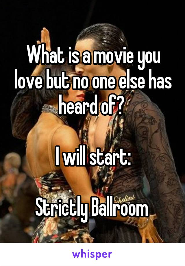 What is a movie you love but no one else has heard of?   I will start:  Strictly Ballroom