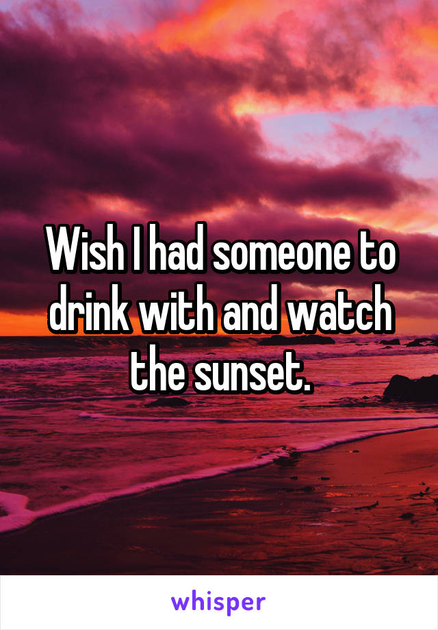 Wish I had someone to drink with and watch the sunset.