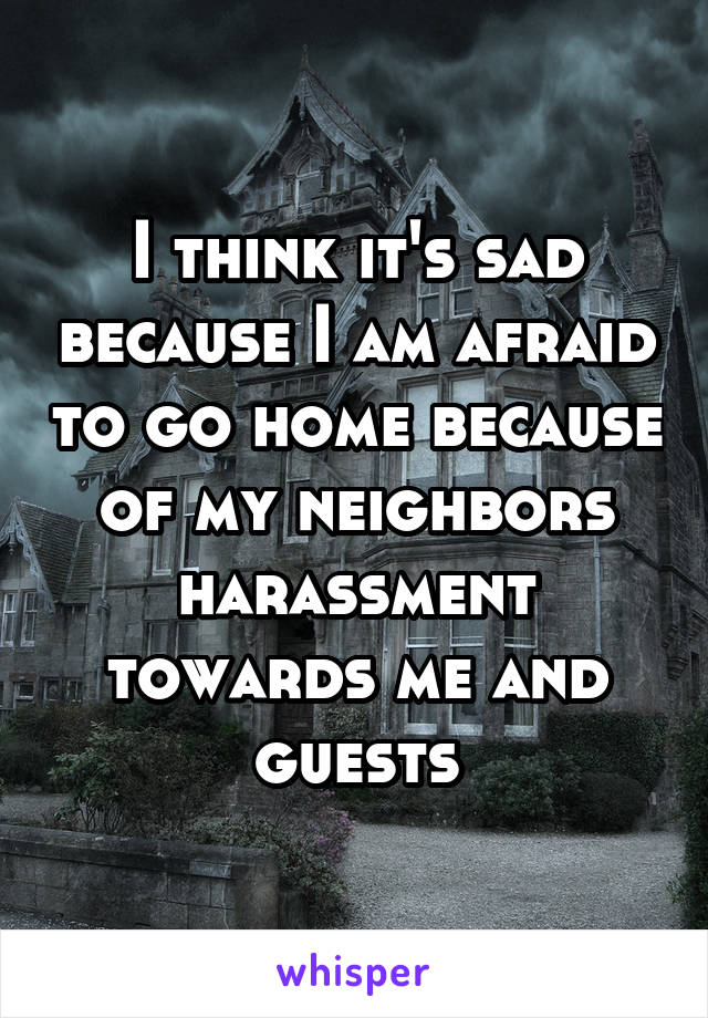 I think it's sad because I am afraid to go home because of my neighbors harassment towards me and guests