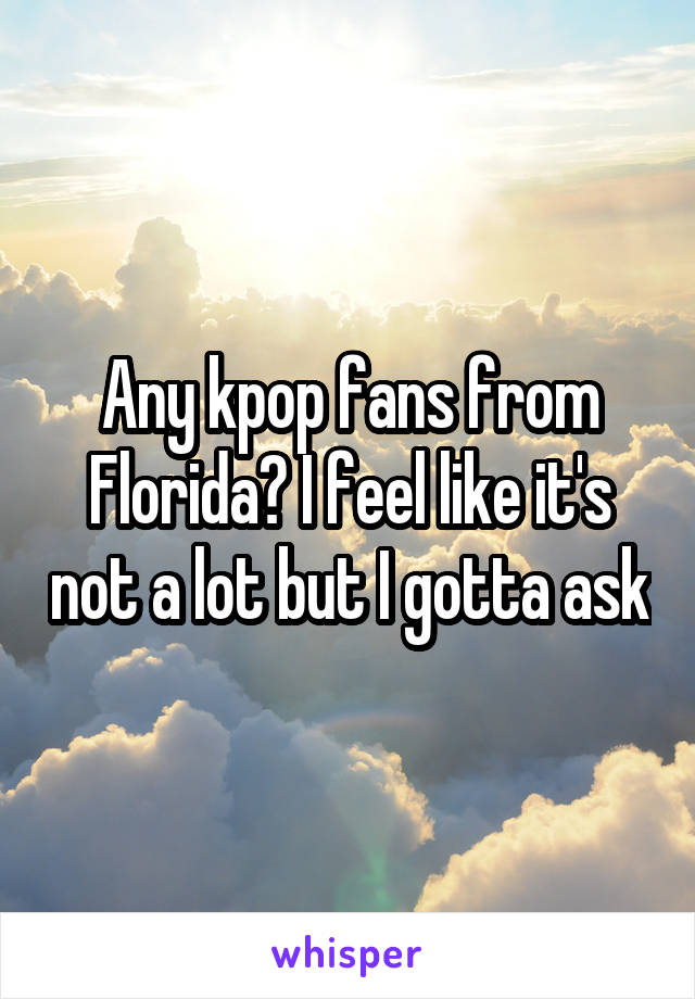 Any kpop fans from Florida? I feel like it's not a lot but I gotta ask