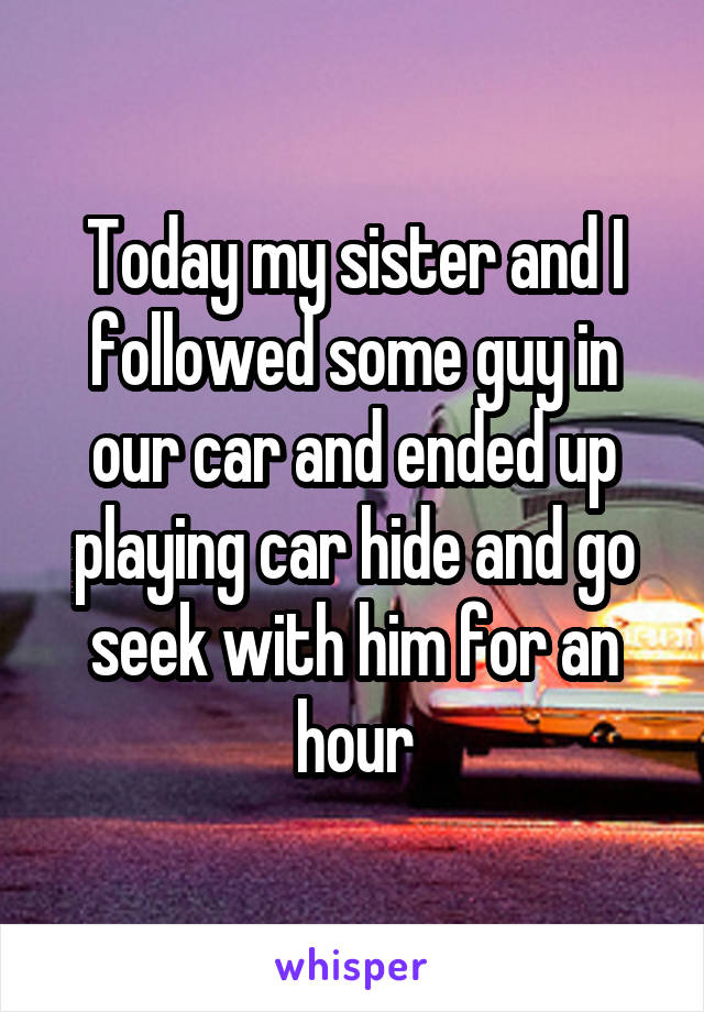 Today my sister and I followed some guy in our car and ended up playing car hide and go seek with him for an hour