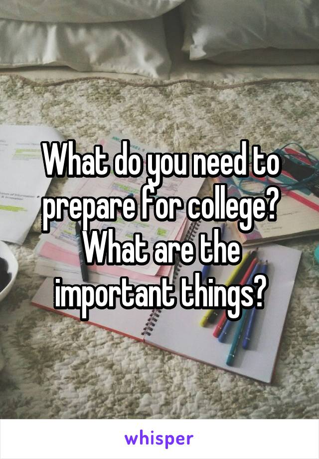 What do you need to prepare for college? What are the important things?