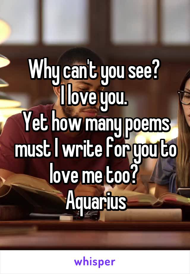 Why can't you see?  I love you.  Yet how many poems must I write for you to love me too?  Aquarius