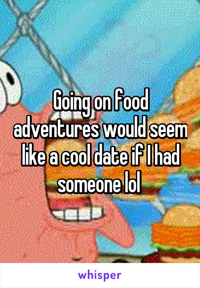 Going on food adventures would seem like a cool date if I had someone lol