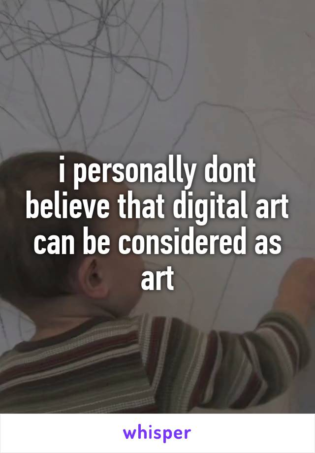 i personally dont believe that digital art can be considered as art