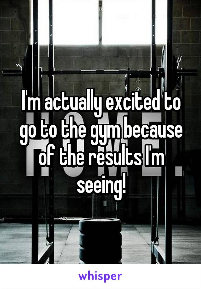 I'm actually excited to go to the gym because of the results I'm seeing!