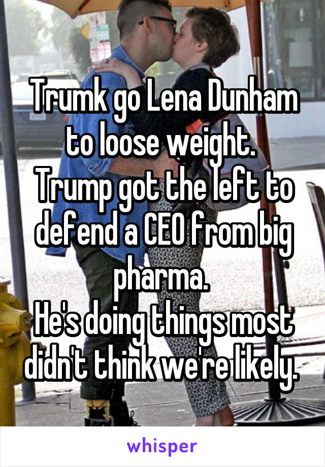 Trumk go Lena Dunham to loose weight.  Trump got the left to defend a CEO from big pharma.  He's doing things most didn't think we're likely.