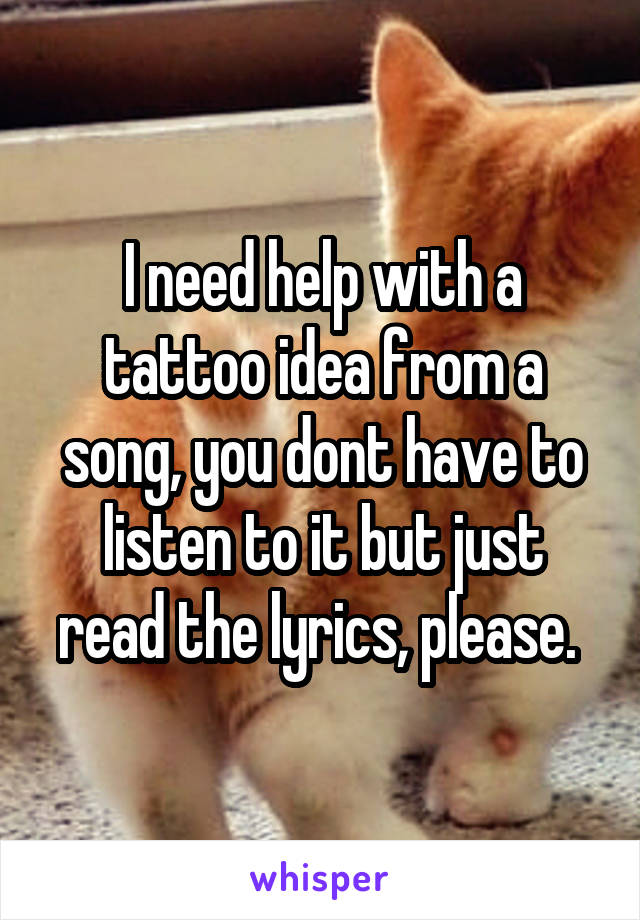 I need help with a tattoo idea from a song, you dont have to listen to it but just read the lyrics, please.