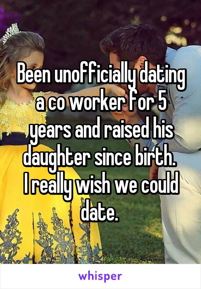 Been unofficially dating a co worker for 5 years and raised his daughter since birth.  I really wish we could date.