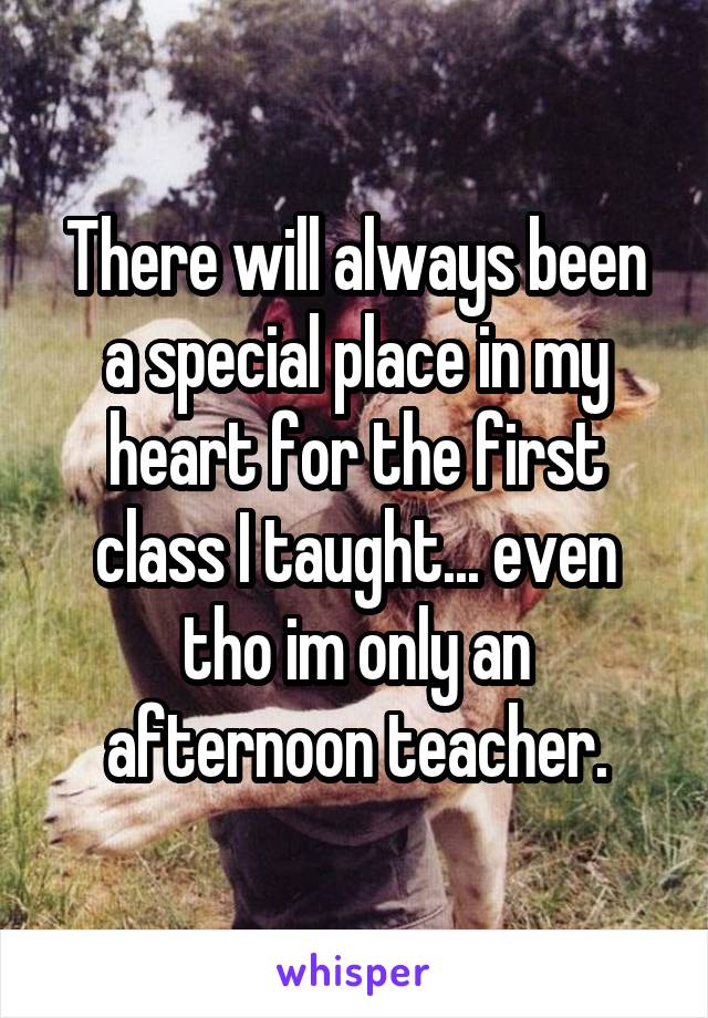 There will always been a special place in my heart for the first class I taught... even tho im only an afternoon teacher.