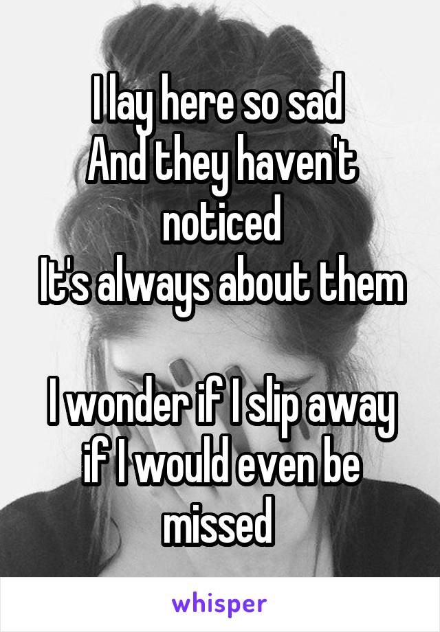 I lay here so sad  And they haven't noticed It's always about them  I wonder if I slip away if I would even be missed