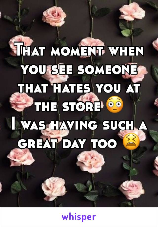 That moment when you see someone that hates you at the store 😳  I was having such a great day too 😫