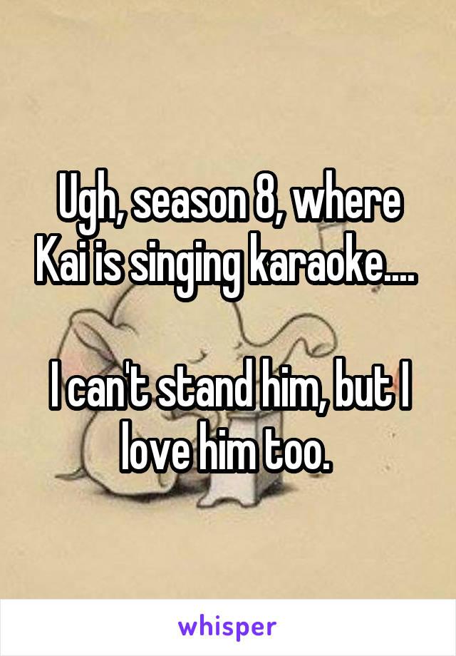 Ugh, season 8, where Kai is singing karaoke....   I can't stand him, but I love him too.