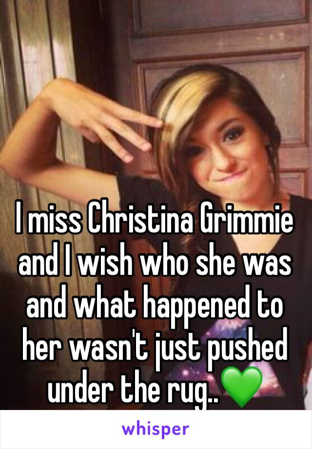 I miss Christina Grimmie and I wish who she was and what happened to her wasn't just pushed under the rug..💚