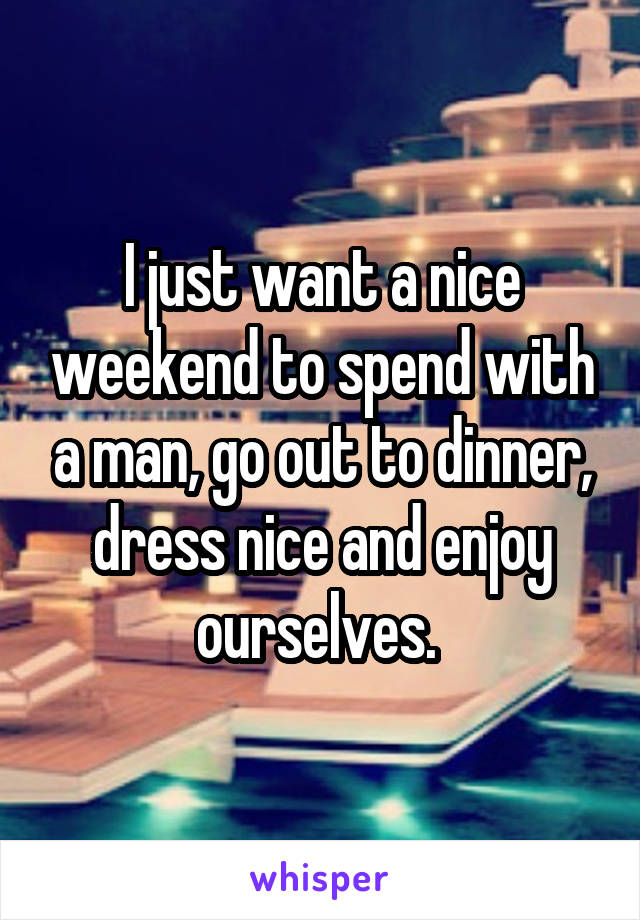 I just want a nice weekend to spend with a man, go out to dinner, dress nice and enjoy ourselves.