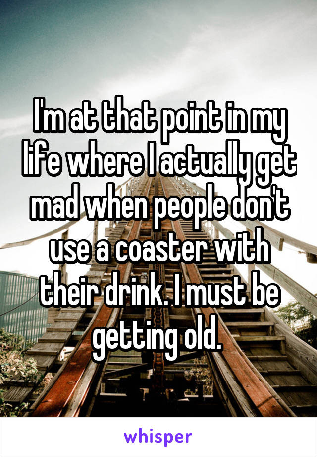 I'm at that point in my life where I actually get mad when people don't use a coaster with their drink. I must be getting old.