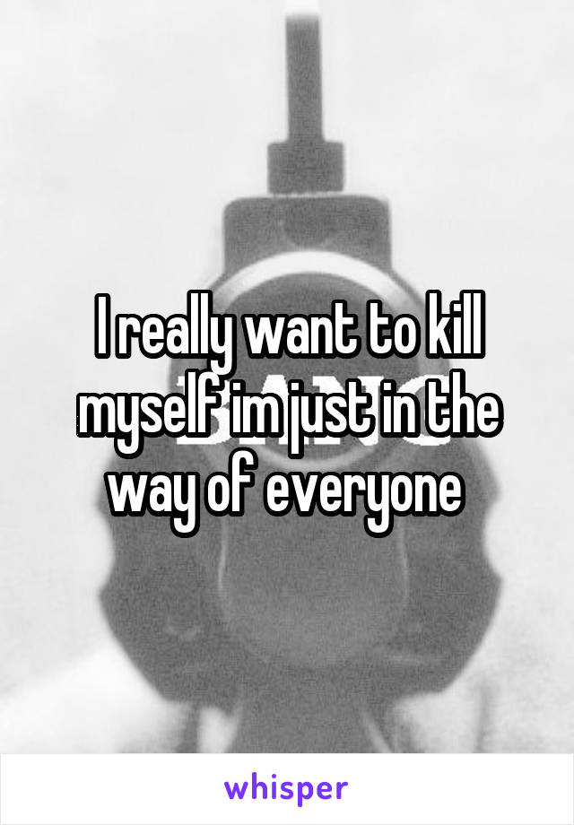 I really want to kill myself im just in the way of everyone