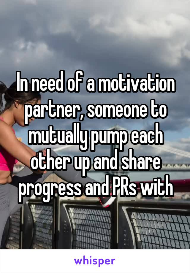 In need of a motivation partner, someone to mutually pump each other up and share progress and PRs with