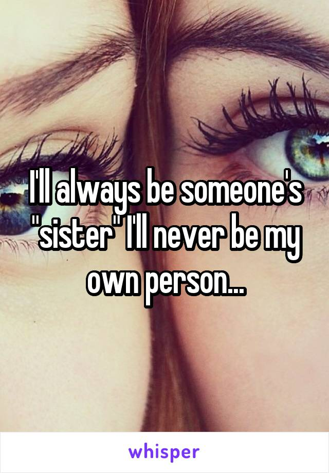 """I'll always be someone's """"sister"""" I'll never be my own person..."""