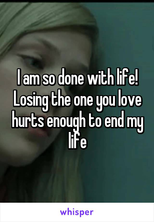 I am so done with life! Losing the one you love hurts enough to end my life