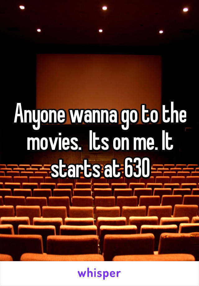 Anyone wanna go to the movies.  Its on me. It starts at 630