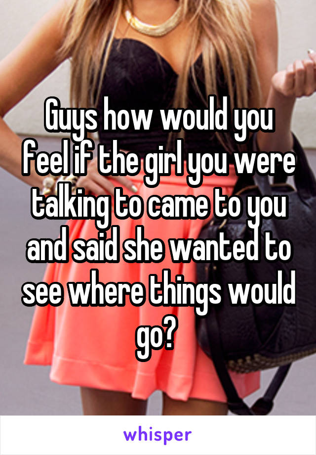 Guys how would you feel if the girl you were talking to came to you and said she wanted to see where things would go?